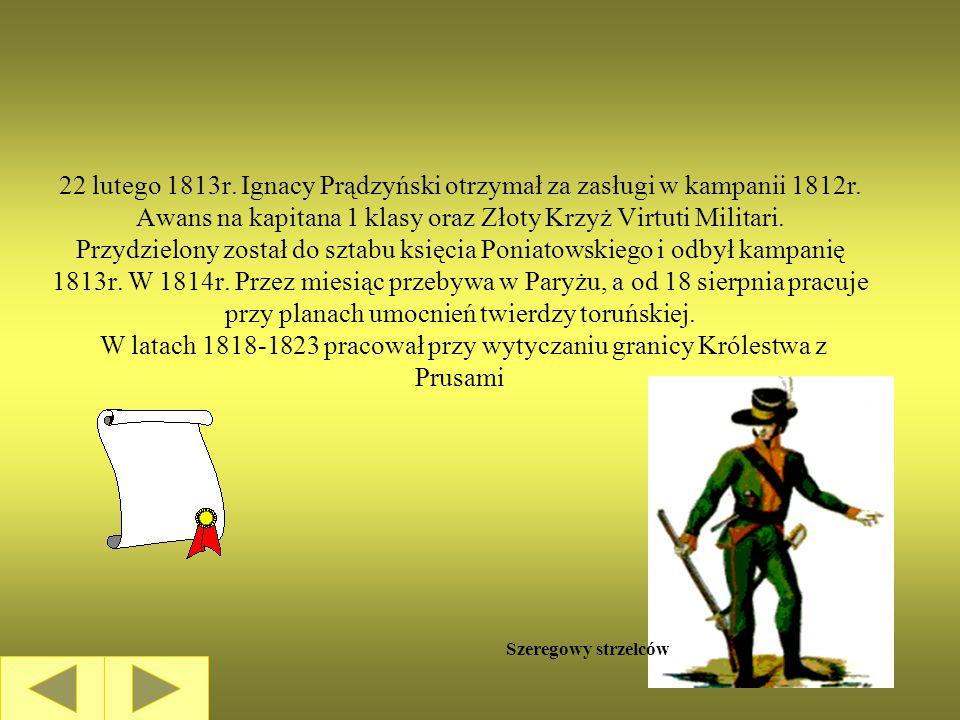 22 lutego 1813r. Ignacy Prądzyński otrzymał za zasługi w kampanii 1812r. Awans na kapitana 1 klasy oraz Złoty Krzyż Virtuti Militari. Przydzielony został do sztabu księcia Poniatowskiego i odbył kampanię 1813r. W 1814r. Przez miesiąc przebywa w Paryżu, a od 18 sierpnia pracuje przy planach umocnień twierdzy toruńskiej. W latach 1818-1823 pracował przy wytyczaniu granicy Królestwa z Prusami