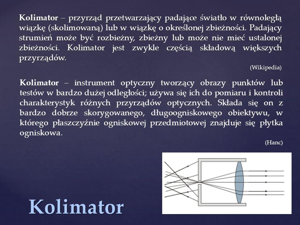 Kolimator – przyrząd przetwarzający padające światło w równoległą wiązkę (skolimowaną) lub w wiązkę o określonej zbieżności. Padający strumień może być rozbieżny, zbieżny lub może nie mieć ustalonej zbieżności. Kolimator jest zwykle częścią składową większych przyrządów.