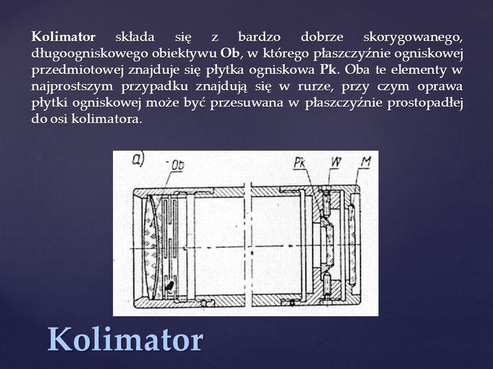 Kolimator składa się z bardzo dobrze skorygowanego, długoogniskowego obiektywu Ob, w którego płaszczyźnie ogniskowej przedmiotowej znajduje się płytka ogniskowa Pk. Oba te elementy w najprostszym przypadku znajdują się w rurze, przy czym oprawa płytki ogniskowej może być przesuwana w płaszczyźnie prostopadłej do osi kolimatora.