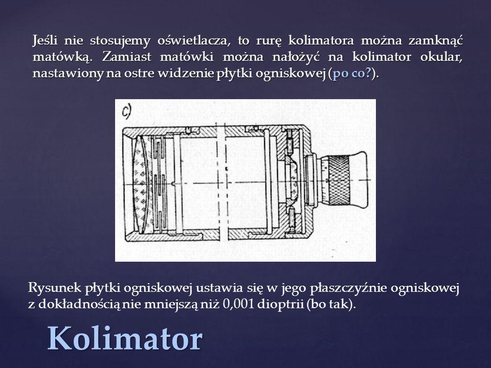 Jeśli nie stosujemy oświetlacza, to rurę kolimatora można zamknąć matówką. Zamiast matówki można nałożyć na kolimator okular, nastawiony na ostre widzenie płytki ogniskowej (po co ).