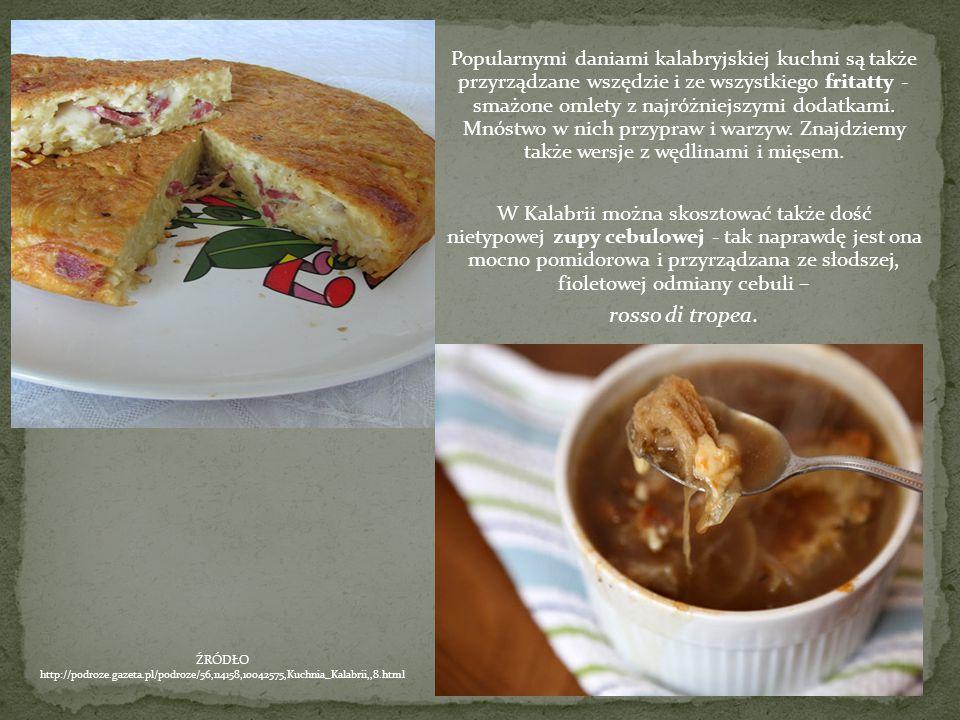 Popularnymi daniami kalabryjskiej kuchni są także przyrządzane wszędzie i ze wszystkiego fritatty - smażone omlety z najróżniejszymi dodatkami. Mnóstwo w nich przypraw i warzyw. Znajdziemy także wersje z wędlinami i mięsem.