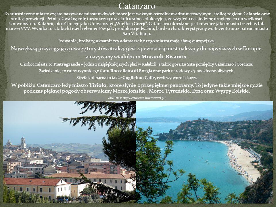 """Catanzaro To stutysięczne miasto często nazywane miastem dwóch mórz jest ważnym ośrodkiem administracyjnym, stolicą regionu Calabria oraz stolicą prowincji. Pełni też ważną rolę turystyczną oraz kulturalno-edukacyjną, ze względu na siedzibę drugiego co do wielkości Uniwersytetu Kalabrii, określanego jako Uniwersytet """"Wielkiej Grecji . Catanzaro określane jest również jako miasto trzech V, lub inaczej VVV. Wynika to z takich trzech elementów jak: produkcja jedwabiu, bardzo charakterystyczny wiatr vento oraz patron miasta San Vitaliano."""