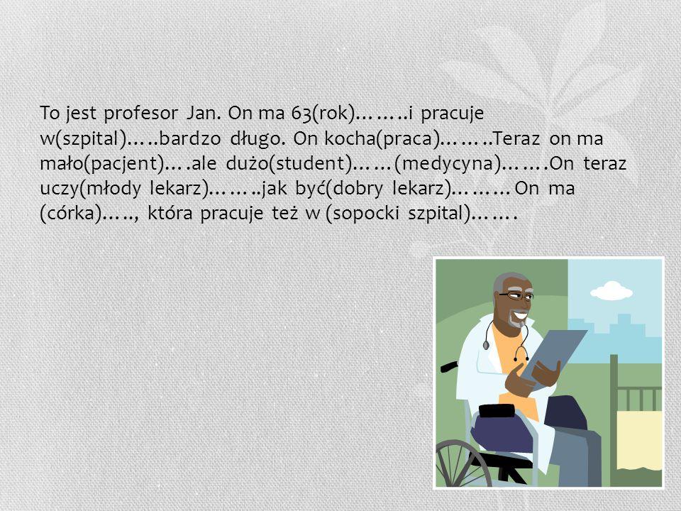 To jest profesor Jan. On ma 63(rok)……. i pracuje w(szpital)…