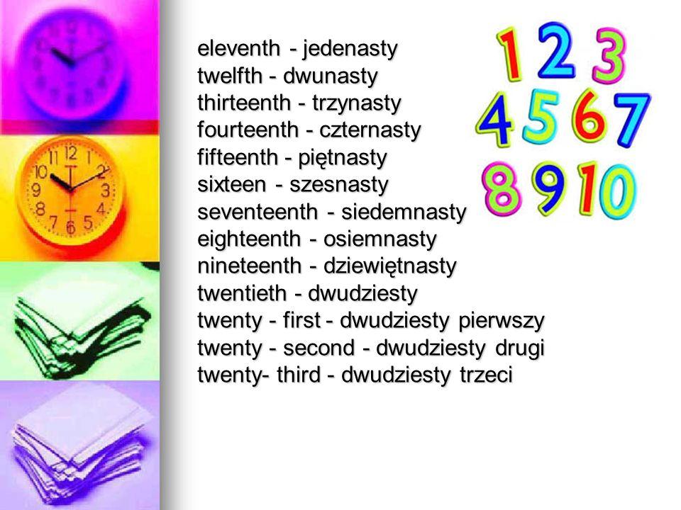 eleventh - jedenasty twelfth - dwunasty. thirteenth - trzynasty. fourteenth - czternasty. fifteenth - piętnasty.