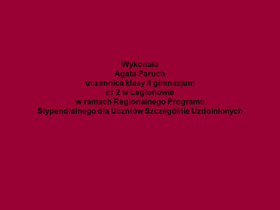 Wykonała Agata Paruch uczennica klasy II gimnazjum nr 2 w Legionowie w ramach Regionalnego Programu Stypendialnego dla Uczniów Szczególnie Uzdolnionych