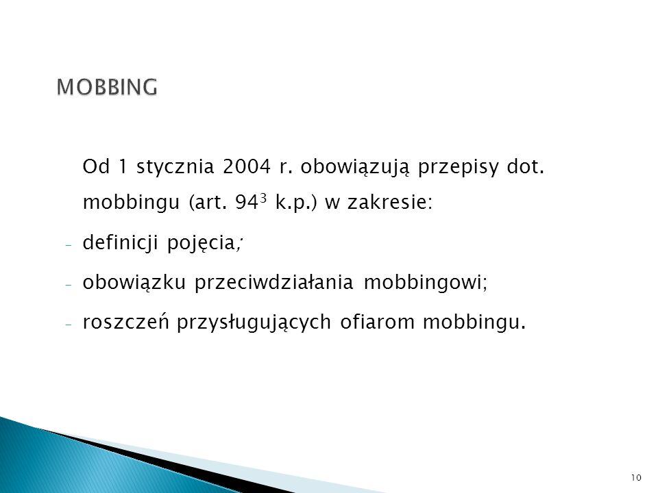 MOBBING Od 1 stycznia 2004 r. obowiązują przepisy dot. mobbingu (art. 943 k.p.) w zakresie: definicji pojęcia;