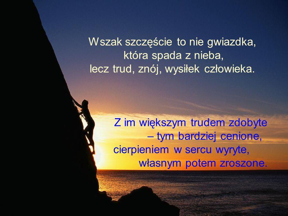 Wszak szczęście to nie gwiazdka, która spada z nieba, lecz trud, znój, wysiłek człowieka.