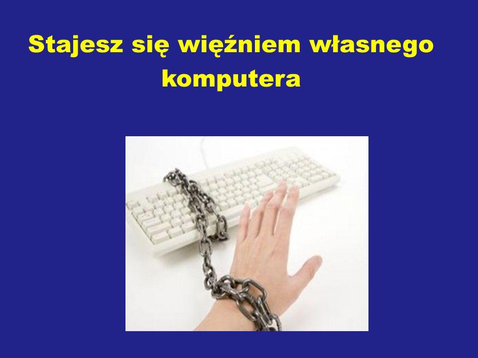Stajesz się więźniem własnego komputera