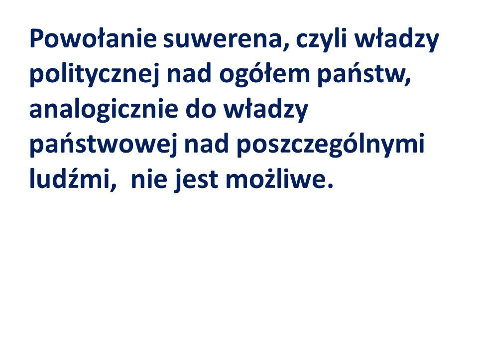 Powołanie suwerena, czyli władzy politycznej nad ogółem państw, analogicznie do władzy państwowej nad poszczególnymi ludźmi, nie jest możliwe.