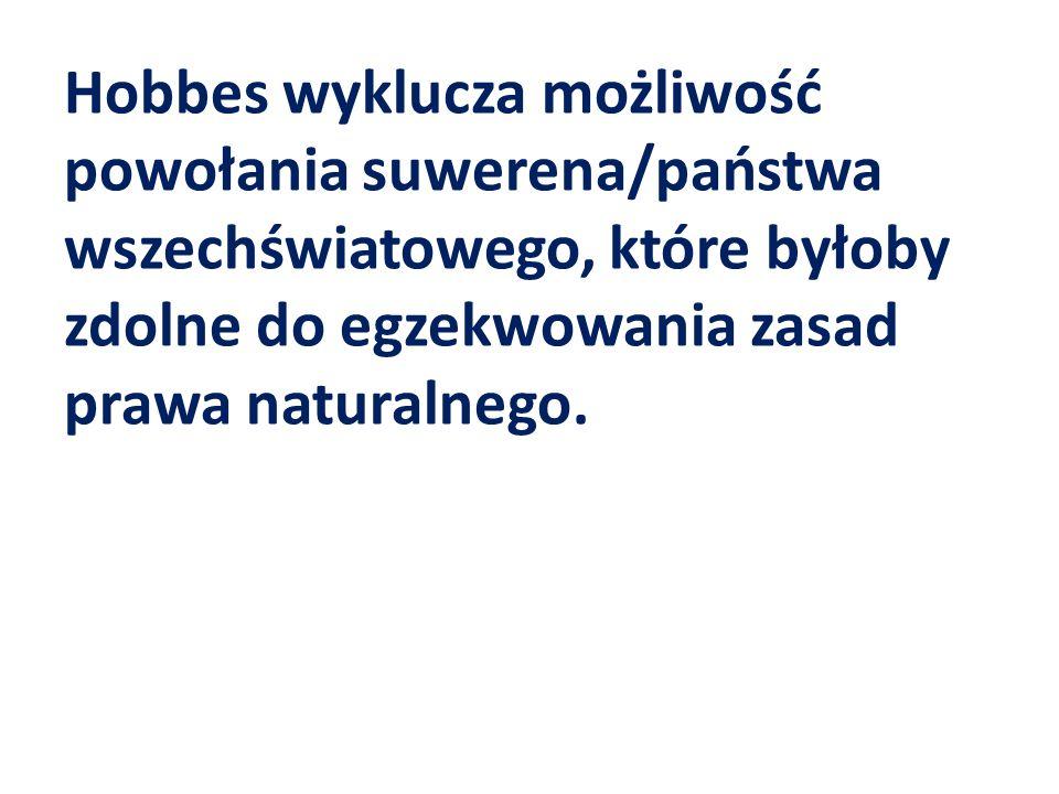 Hobbes wyklucza możliwość powołania suwerena/państwa wszechświatowego, które byłoby zdolne do egzekwowania zasad prawa naturalnego.