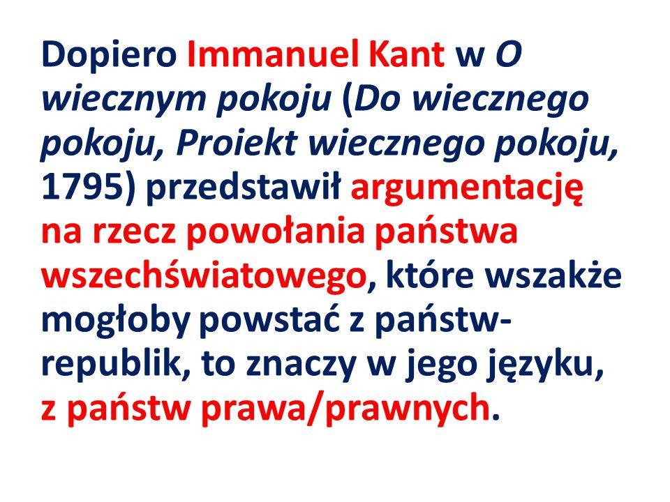 Dopiero Immanuel Kant w O wiecznym pokoju (Do wiecznego pokoju, Proiekt wiecznego pokoju, 1795) przedstawił argumentację na rzecz powołania państwa wszechświatowego, które wszakże mogłoby powstać z państw-republik, to znaczy w jego języku, z państw prawa/prawnych.