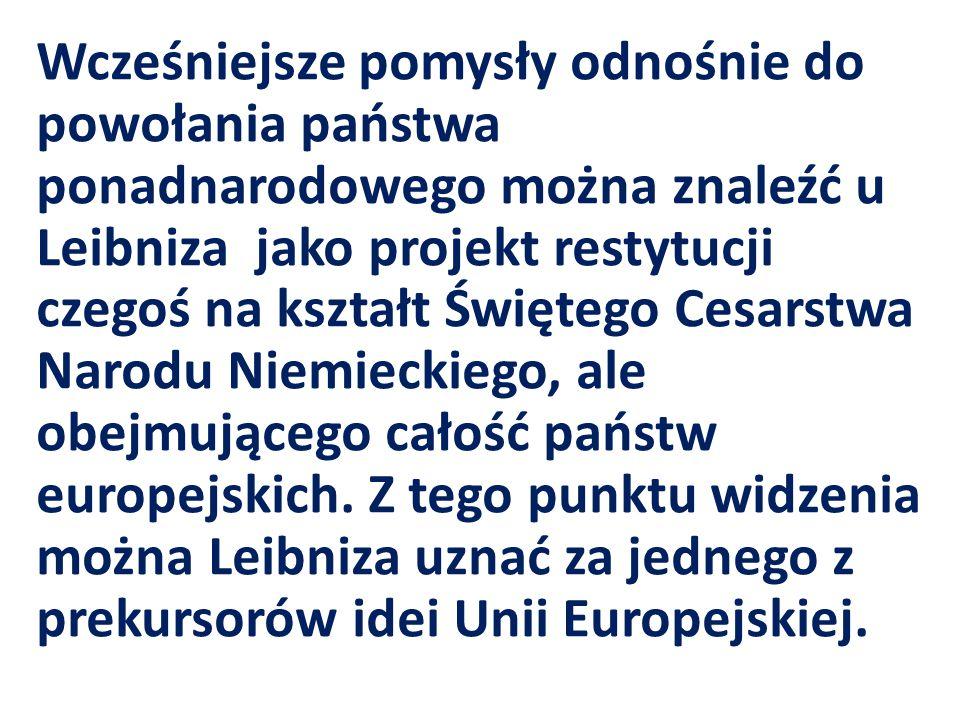 Wcześniejsze pomysły odnośnie do powołania państwa ponadnarodowego można znaleźć u Leibniza jako projekt restytucji czegoś na kształt Świętego Cesarstwa Narodu Niemieckiego, ale obejmującego całość państw europejskich.