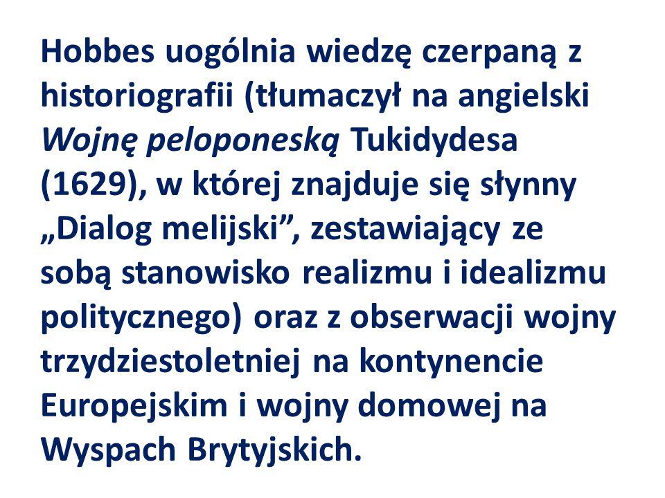"""Hobbes uogólnia wiedzę czerpaną z historiografii (tłumaczył na angielski Wojnę peloponeską Tukidydesa (1629), w której znajduje się słynny """"Dialog melijski , zestawiający ze sobą stanowisko realizmu i idealizmu politycznego) oraz z obserwacji wojny trzydziestoletniej na kontynencie Europejskim i wojny domowej na Wyspach Brytyjskich."""