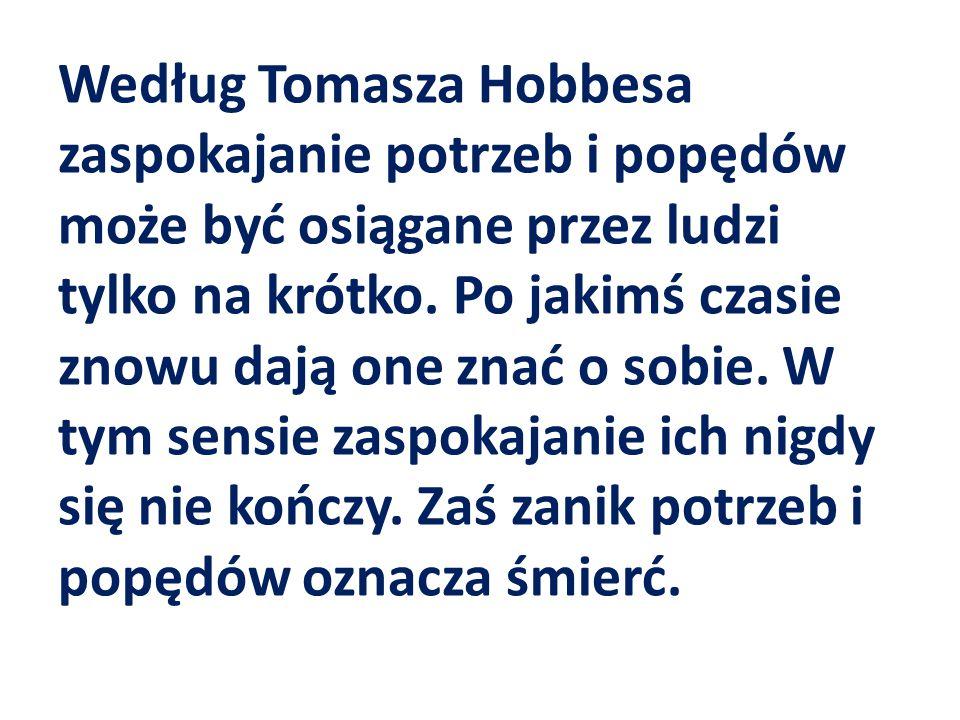 Według Tomasza Hobbesa zaspokajanie potrzeb i popędów może być osiągane przez ludzi tylko na krótko.