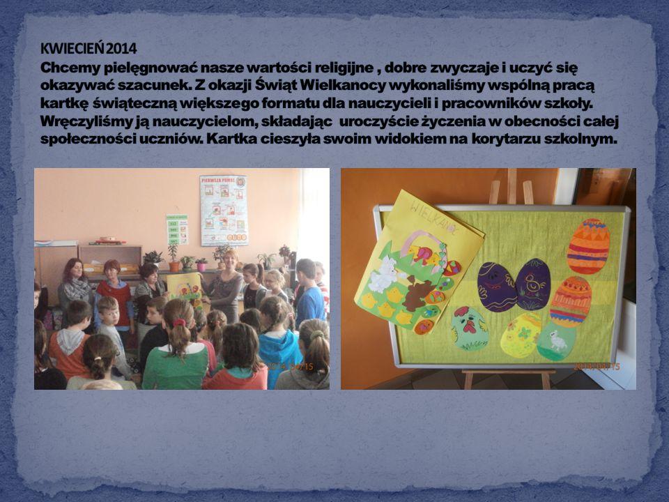 KWIECIEŃ 2014 Chcemy pielęgnować nasze wartości religijne , dobre zwyczaje i uczyć się okazywać szacunek.