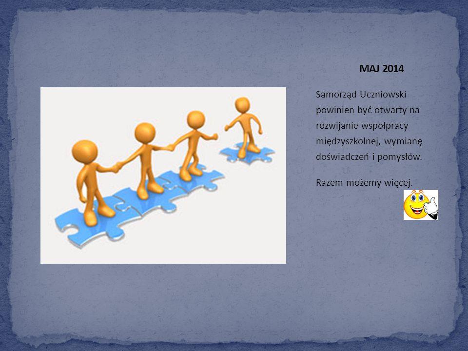 MAJ 2014 Samorząd Uczniowski powinien być otwarty na rozwijanie współpracy międzyszkolnej, wymianę doświadczeń i pomysłów.