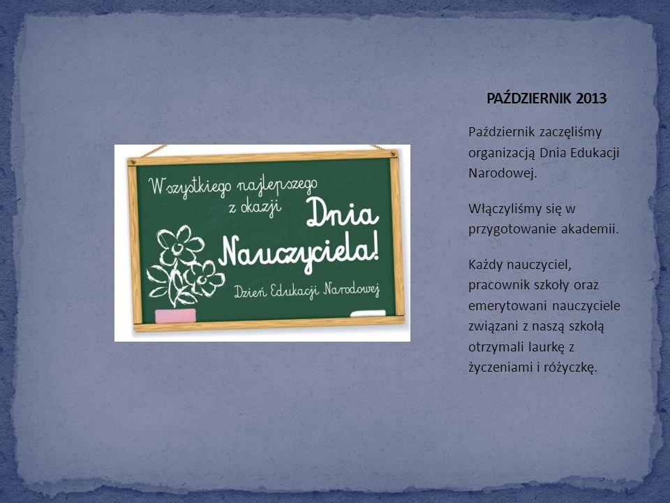 PAŹDZIERNIK 2013 Październik zaczęliśmy organizacją Dnia Edukacji Narodowej. Włączyliśmy się w przygotowanie akademii.