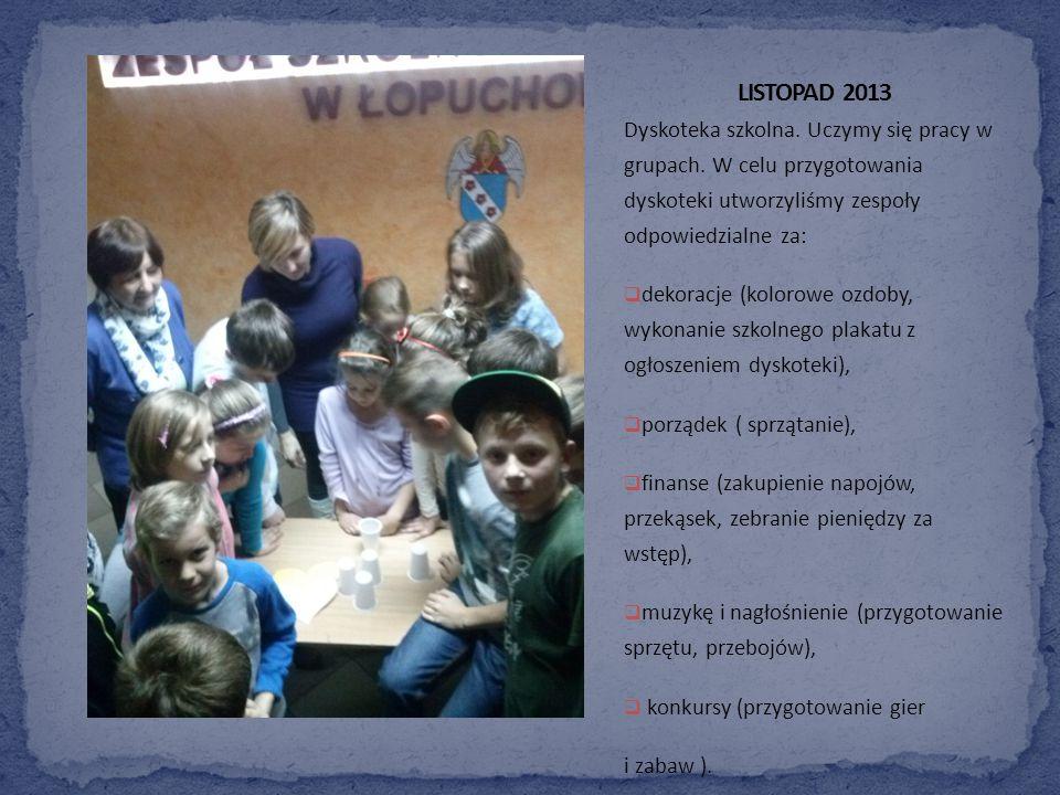 LISTOPAD 2013 Dyskoteka szkolna. Uczymy się pracy w grupach. W celu przygotowania dyskoteki utworzyliśmy zespoły odpowiedzialne za:
