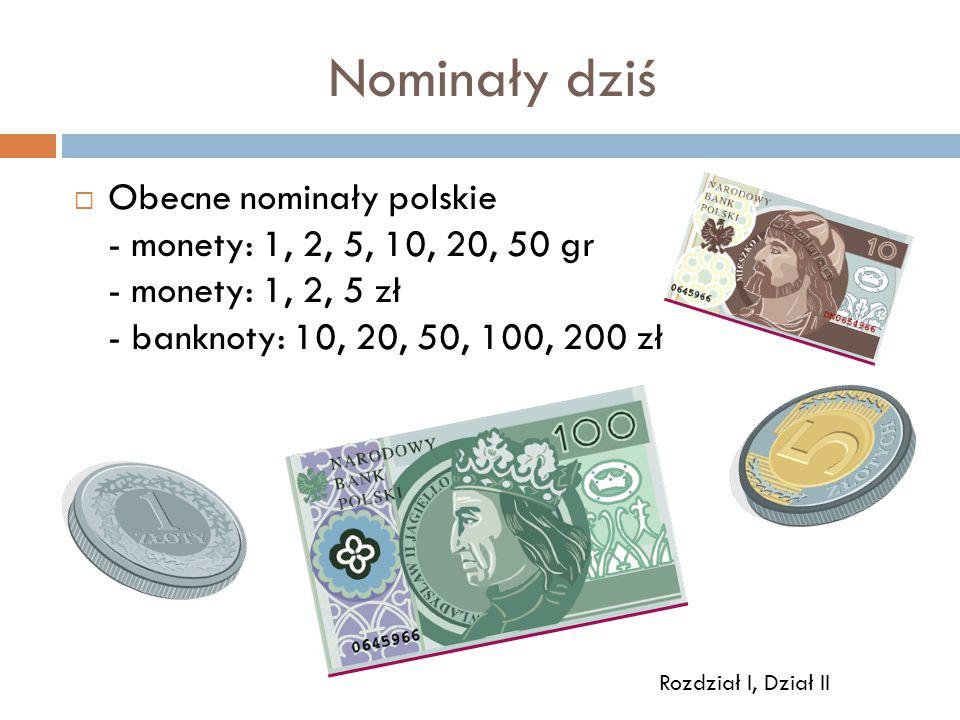 Nominały dziś Obecne nominały polskie - monety: 1, 2, 5, 10, 20, 50 gr - monety: 1, 2, 5 zł - banknoty: 10, 20, 50, 100, 200 zł.