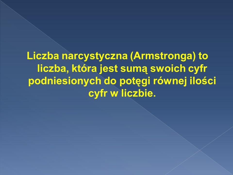 Liczba narcystyczna (Armstronga) to liczba, która jest sumą swoich cyfr podniesionych do potęgi równej ilości cyfr w liczbie.