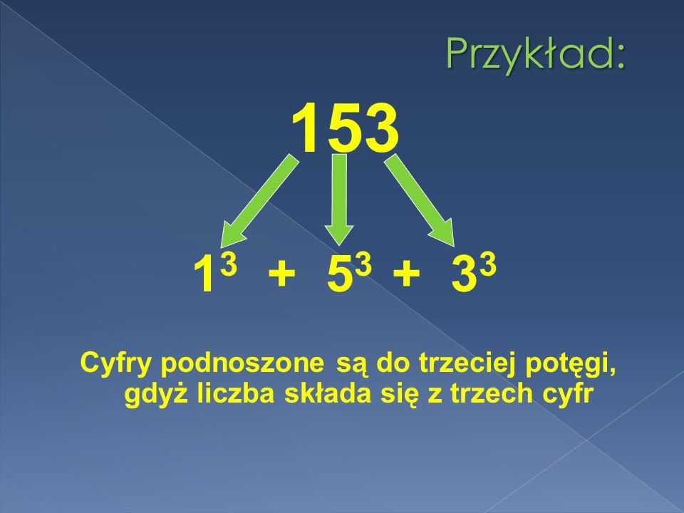 Przykład: 153. 13 + 53 + 33.