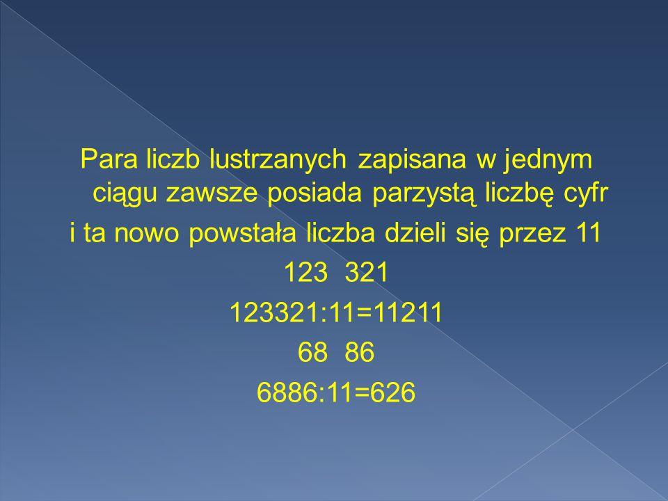 Para liczb lustrzanych zapisana w jednym ciągu zawsze posiada parzystą liczbę cyfr i ta nowo powstała liczba dzieli się przez 11 123 321 123321:11=11211 68 86 6886:11=626