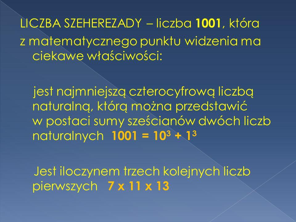 LICZBA SZEHEREZADY – liczba 1001, która z matematycznego punktu widzenia ma ciekawe właściwości: jest najmniejszą czterocyfrową liczbą naturalną, którą można przedstawić w postaci sumy sześcianów dwóch liczb naturalnych 1001 = 103 + 13 Jest iloczynem trzech kolejnych liczb pierwszych 7 x 11 x 13