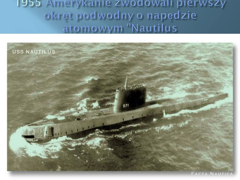 1955 Amerykanie zwodowali pierwszy okręt podwodny o napędzie atomowym Nautilus