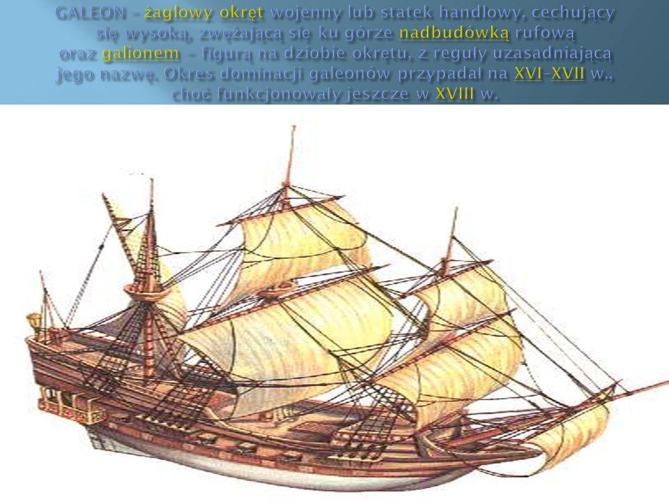 GALEON – żaglowy okręt wojenny lub statek handlowy, cechujący się wysoką, zwężającą się ku górze nadbudówką rufową oraz galionem – figurą na dziobie okrętu, z reguły uzasadniającą jego nazwę.