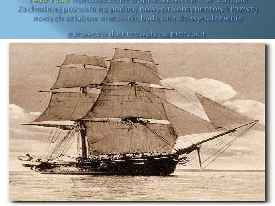 1400-1500 wprowadzenie trójmasztowców w Europie Zachodniej pozwala na podbój nowych kontynentów i rozwój nowych szlaków morskich, będą one do wynalezienia parowców dominowały na morzach