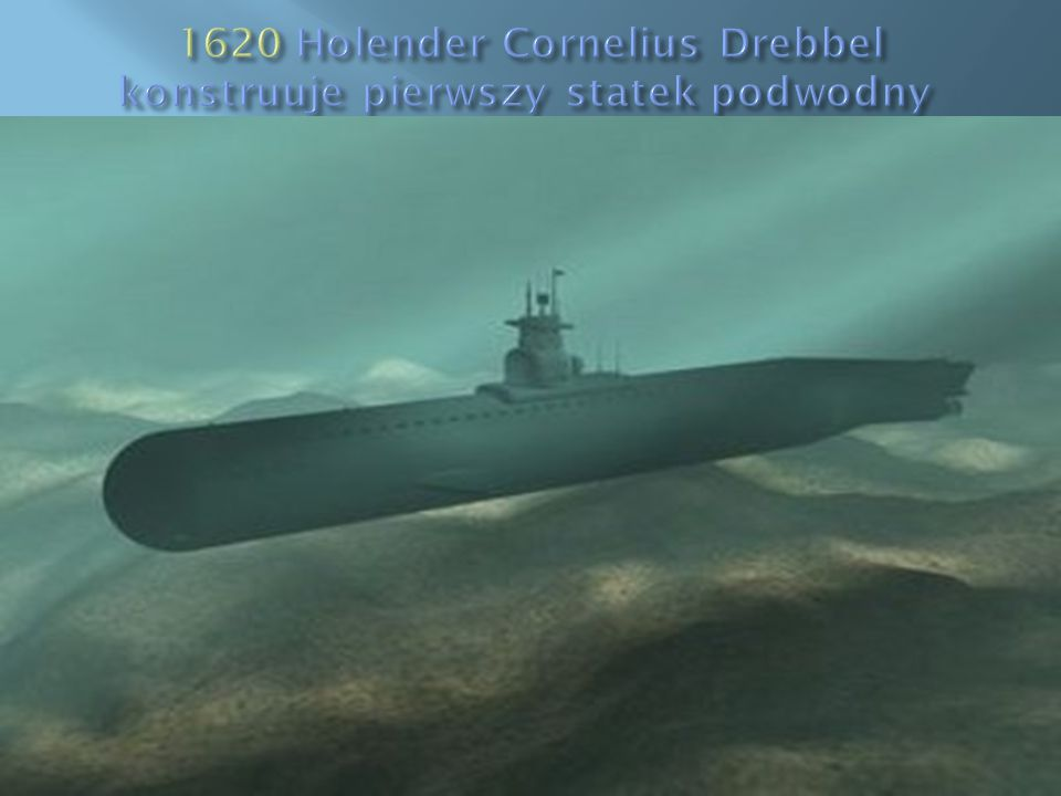 1620 Holender Cornelius Drebbel konstruuje pierwszy statek podwodny