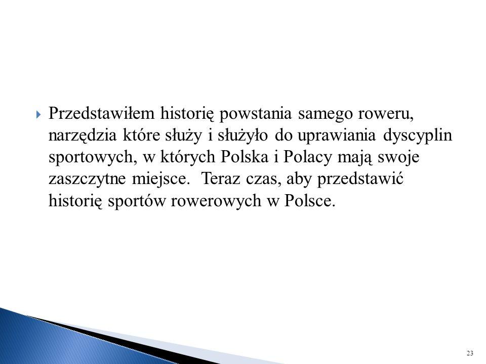 Przedstawiłem historię powstania samego roweru, narzędzia które służy i służyło do uprawiania dyscyplin sportowych, w których Polska i Polacy mają swoje zaszczytne miejsce.