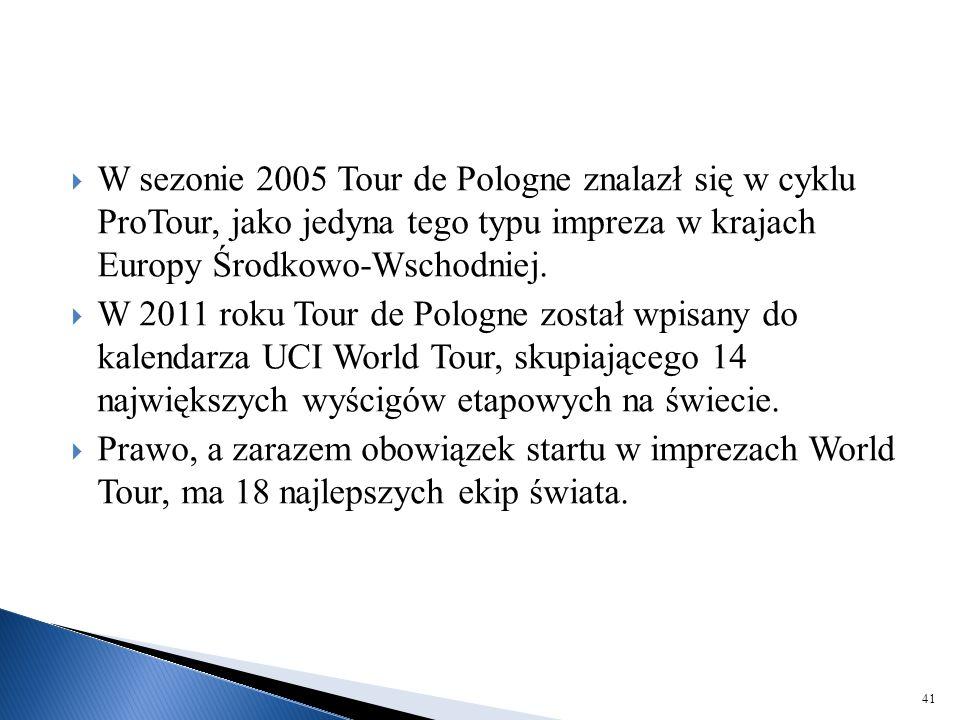 W sezonie 2005 Tour de Pologne znalazł się w cyklu ProTour, jako jedyna tego typu impreza w krajach Europy Środkowo-Wschodniej.