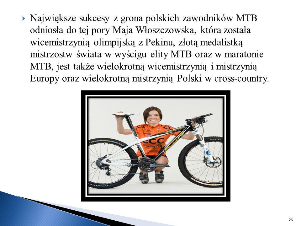 Największe sukcesy z grona polskich zawodników MTB odniosła do tej pory Maja Włoszczowska, która została wicemistrzynią olimpijską z Pekinu, złotą medalistką mistrzostw świata w wyścigu elity MTB oraz w maratonie MTB, jest także wielokrotną wicemistrzynią i mistrzynią Europy oraz wielokrotną mistrzynią Polski w cross-country.