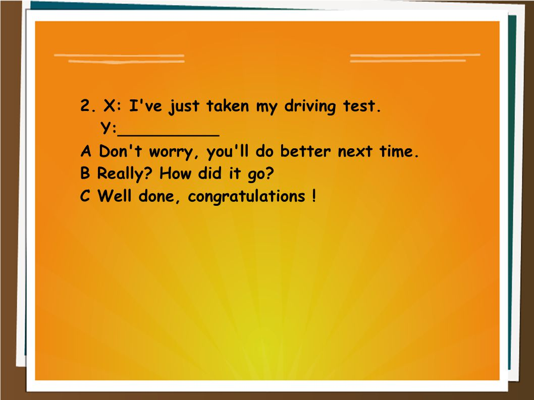 2. X: I ve just taken my driving test.
