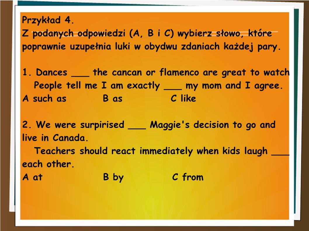 Przykład 4. Z podanych odpowiedzi (A, B i C) wybierz słowo, które poprawnie uzupełnia luki w obydwu zdaniach każdej pary.