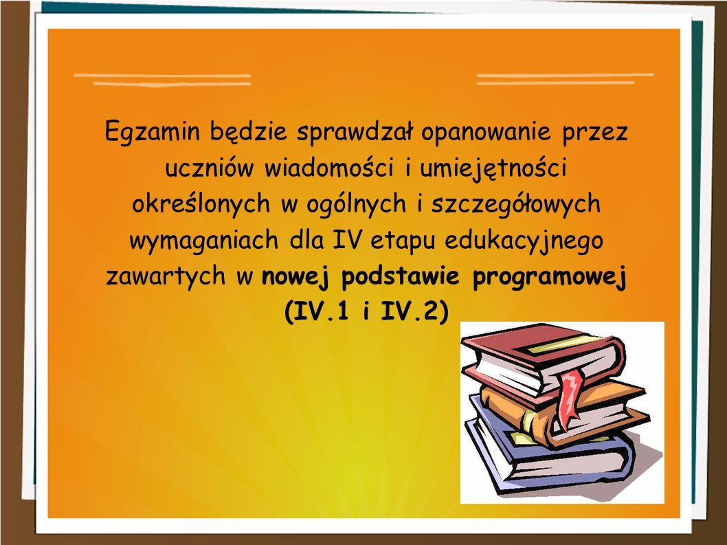 Egzamin będzie sprawdzał opanowanie przez uczniów wiadomości i umiejętności określonych w ogólnych i szczegółowych wymaganiach dla IV etapu edukacyjnego zawartych w nowej podstawie programowej (IV.1 i IV.2)