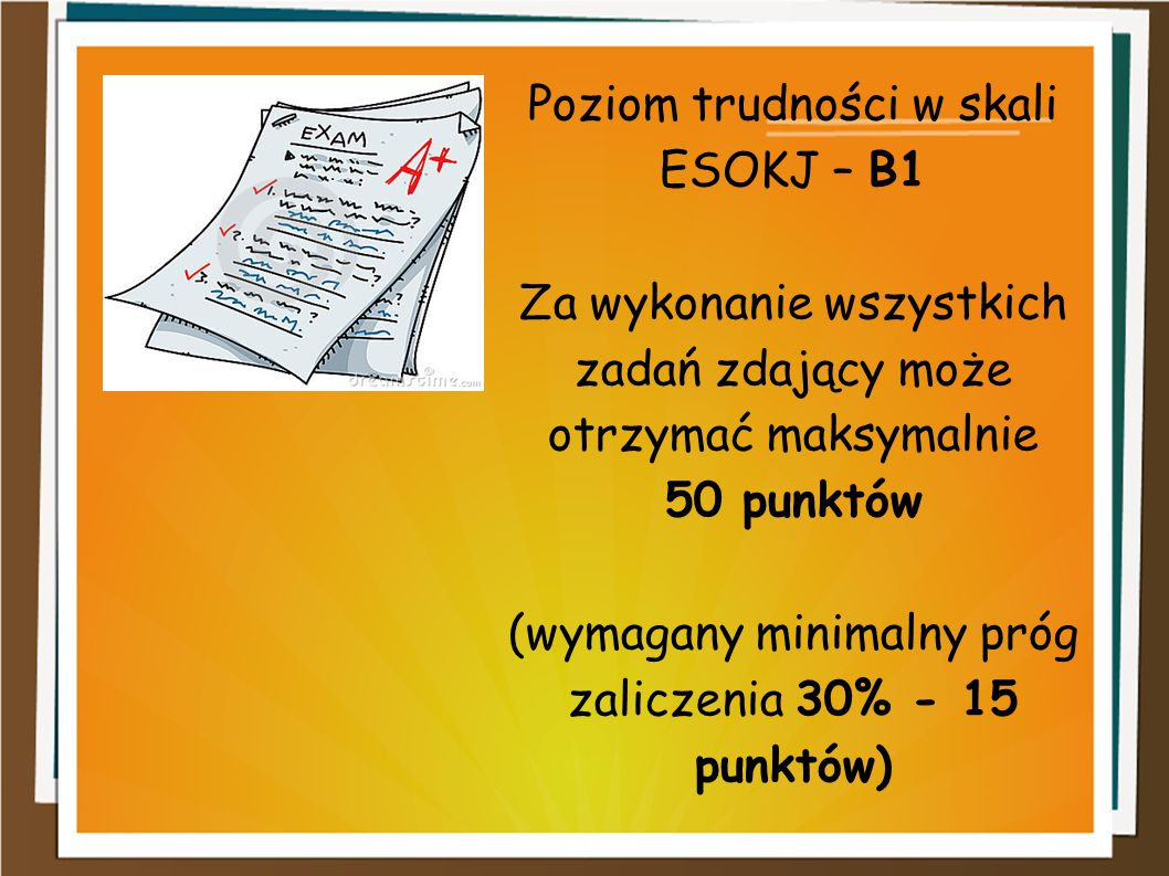 Poziom trudności w skali ESOKJ – B1 Za wykonanie wszystkich zadań zdający może otrzymać maksymalnie 50 punktów (wymagany minimalny próg zaliczenia 30% - 15 punktów)