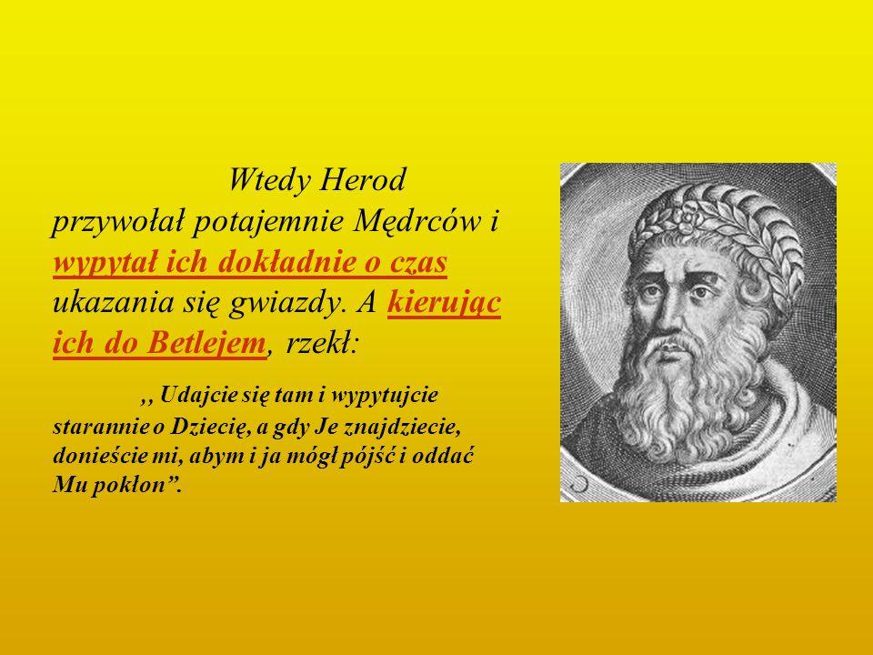 Wtedy Herod przywołał potajemnie Mędrców i wypytał ich dokładnie o czas ukazania się gwiazdy. A kierując ich do Betlejem, rzekł: