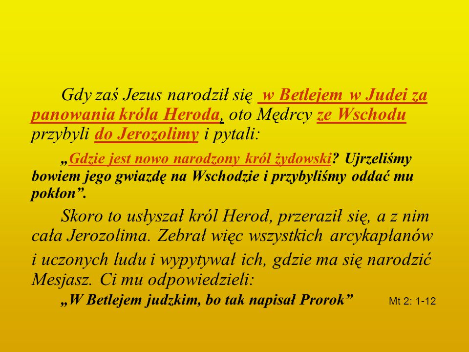 Gdy zaś Jezus narodził się w Betlejem w Judei za panowania króla Heroda, oto Mędrcy ze Wschodu przybyli do Jerozolimy i pytali: