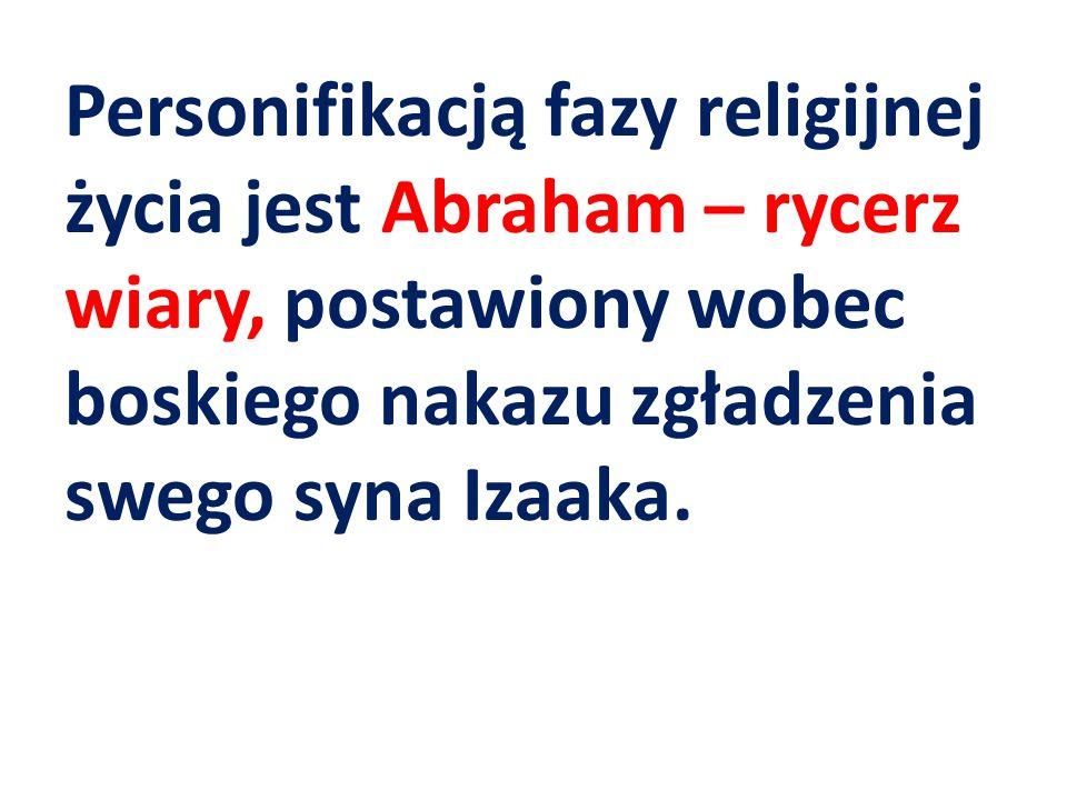 Personifikacją fazy religijnej życia jest Abraham – rycerz wiary, postawiony wobec boskiego nakazu zgładzenia swego syna Izaaka.