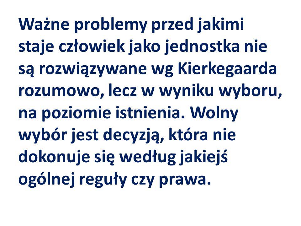 Ważne problemy przed jakimi staje człowiek jako jednostka nie są rozwiązywane wg Kierkegaarda rozumowo, lecz w wyniku wyboru, na poziomie istnienia.