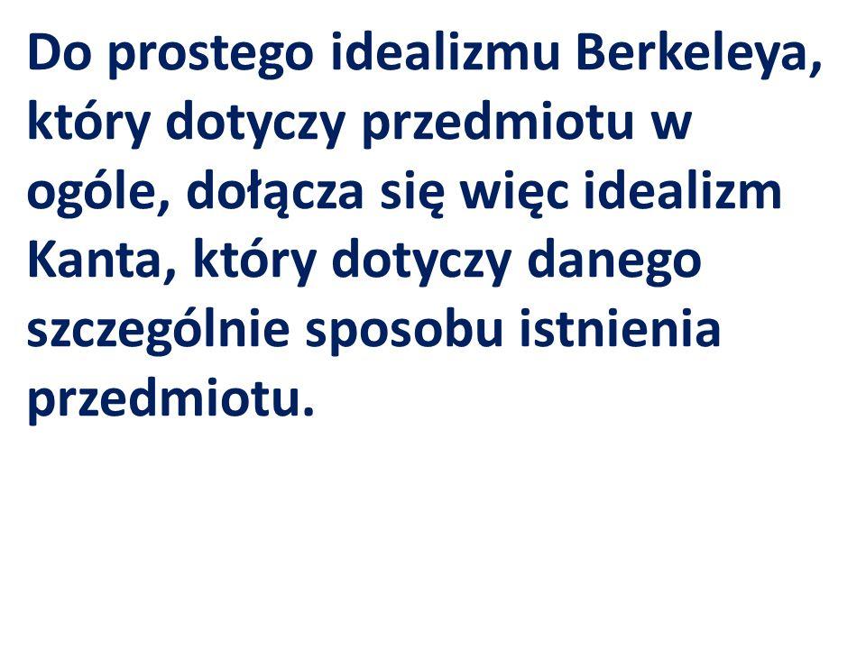 Do prostego idealizmu Berkeleya, który dotyczy przedmiotu w ogóle, dołącza się więc idealizm Kanta, który dotyczy danego szczególnie sposobu istnienia przedmiotu.
