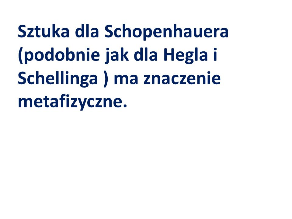 Sztuka dla Schopenhauera (podobnie jak dla Hegla i Schellinga ) ma znaczenie metafizyczne.