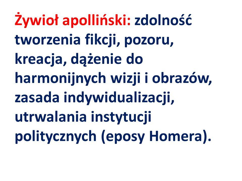 Żywioł apolliński: zdolność tworzenia fikcji, pozoru, kreacja, dążenie do harmonijnych wizji i obrazów, zasada indywidualizacji, utrwalania instytucji politycznych (eposy Homera).