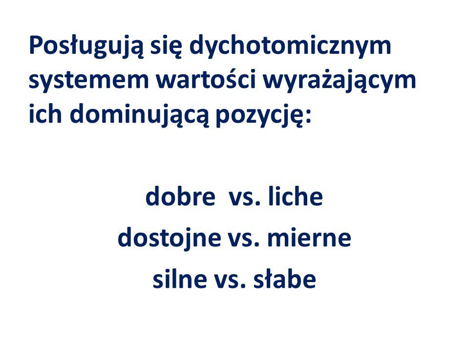 Posługują się dychotomicznym systemem wartości wyrażającym ich dominującą pozycję: dobre vs.