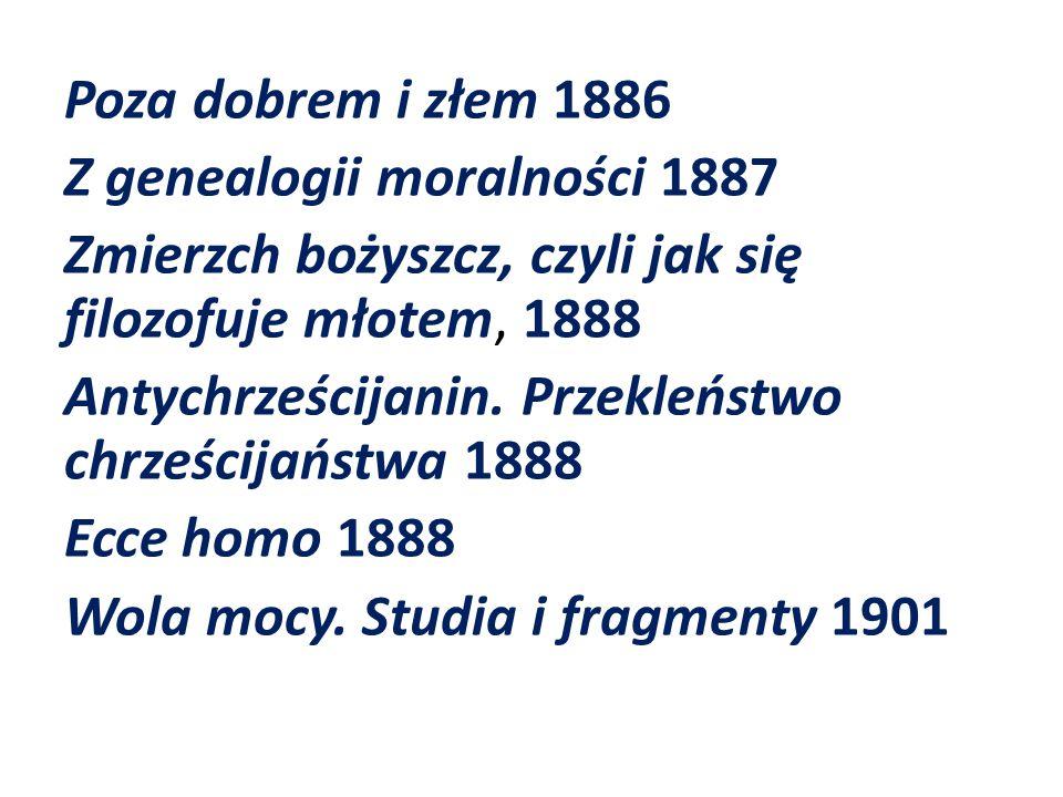 Poza dobrem i złem 1886 Z genealogii moralności 1887 Zmierzch bożyszcz, czyli jak się filozofuje młotem, 1888 Antychrześcijanin.
