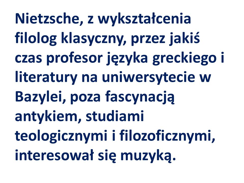 Nietzsche, z wykształcenia filolog klasyczny, przez jakiś czas profesor języka greckiego i literatury na uniwersytecie w Bazylei, poza fascynacją antykiem, studiami teologicznymi i filozoficznymi, interesował się muzyką.