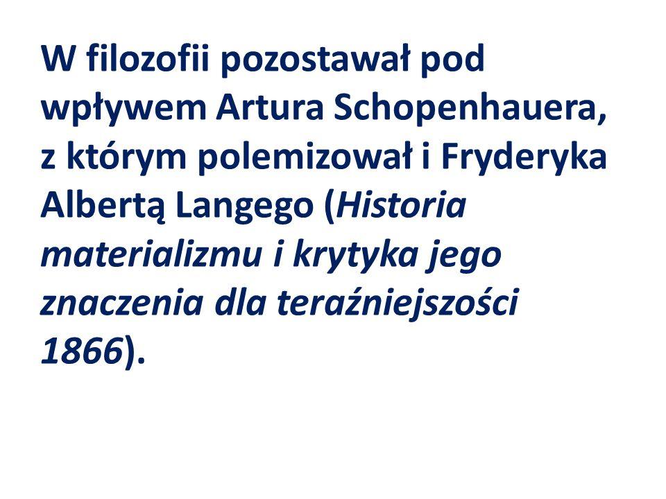 W filozofii pozostawał pod wpływem Artura Schopenhauera, z którym polemizował i Fryderyka Albertą Langego (Historia materializmu i krytyka jego znaczenia dla teraźniejszości 1866).