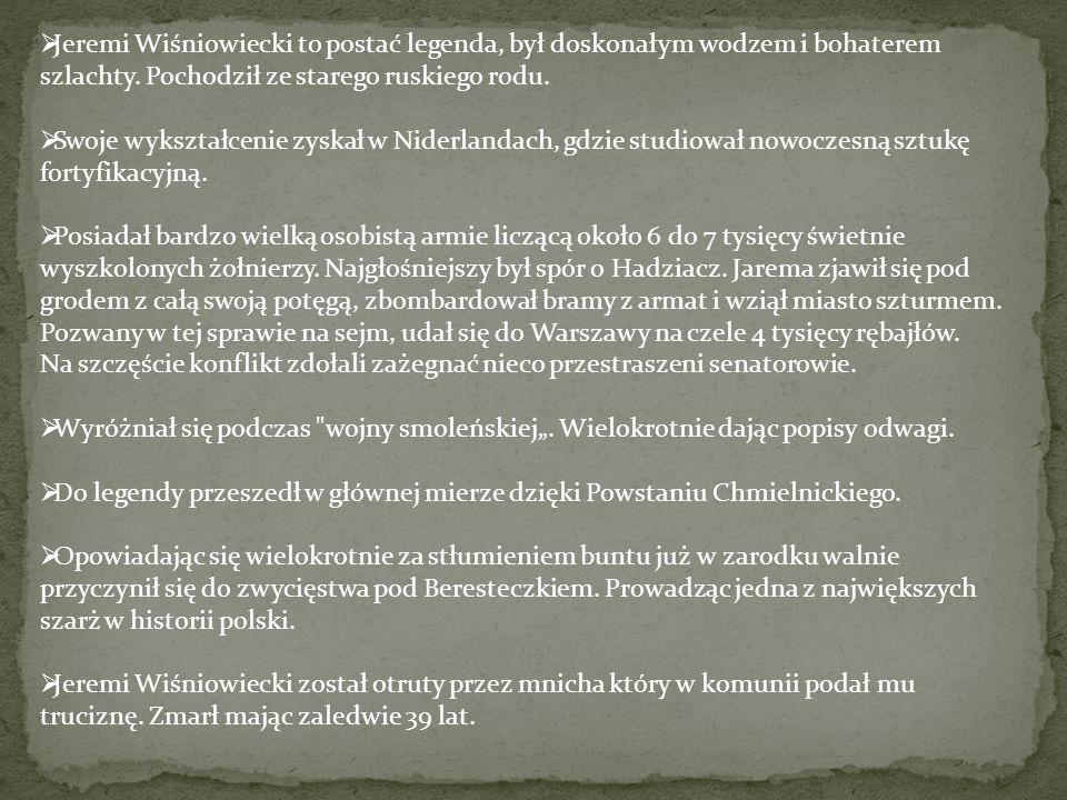 Jeremi Wiśniowiecki to postać legenda, był doskonałym wodzem i bohaterem szlachty. Pochodził ze starego ruskiego rodu.